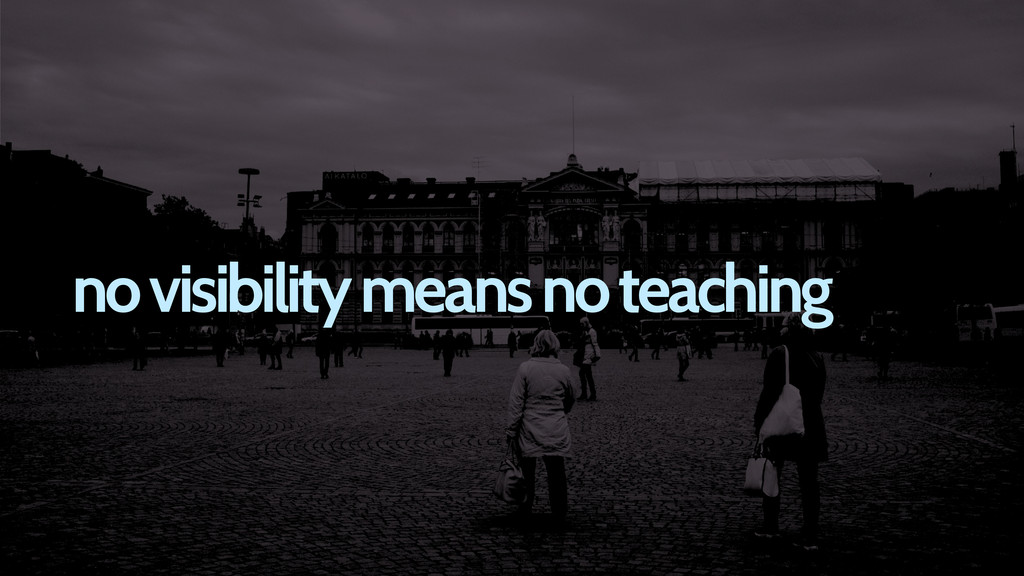 no visibility means no teaching