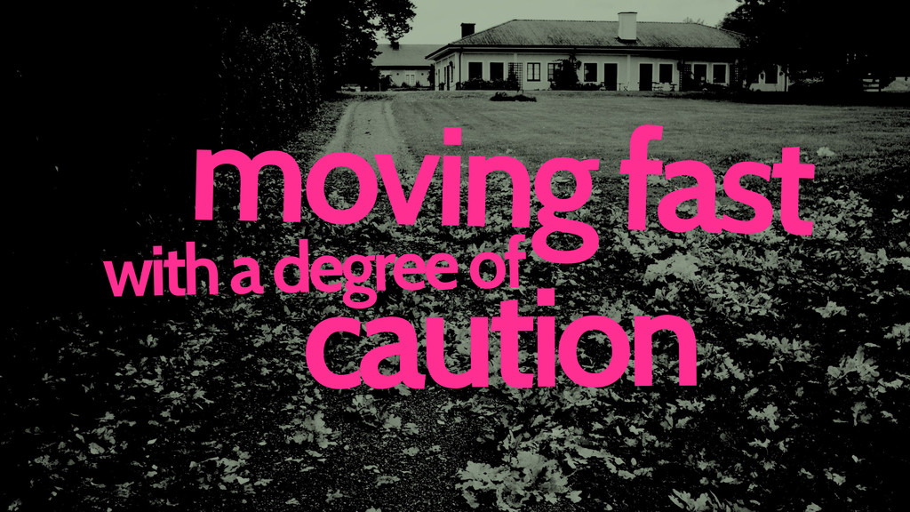 caution with a degree of moving fast