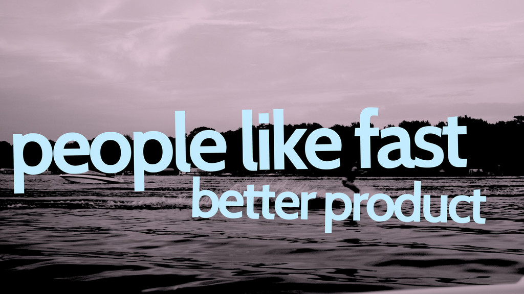 people like fast better product