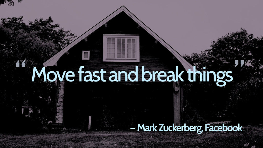 Move fast and break things — Mark Zuckerberg, F...