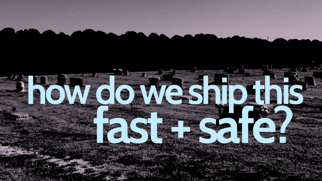 how do we ship this fast + safe?