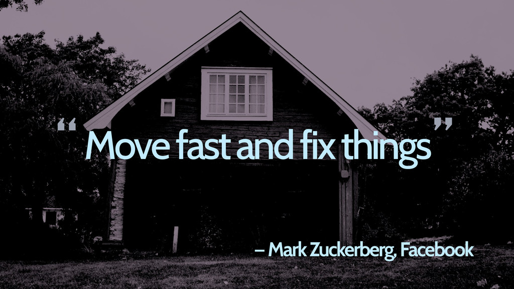 Move fast and fix things — Mark Zuckerberg, Fac...