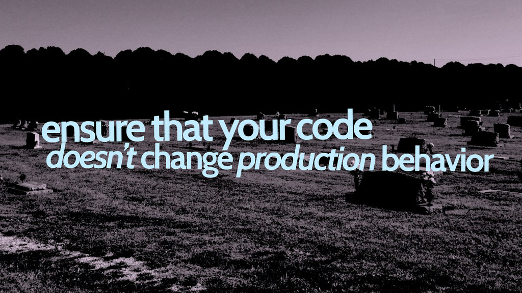 ensure that your code doesn't change production...