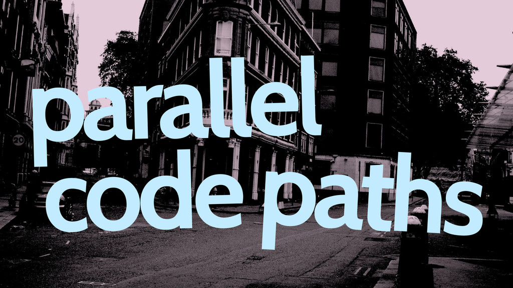 parallel codepaths