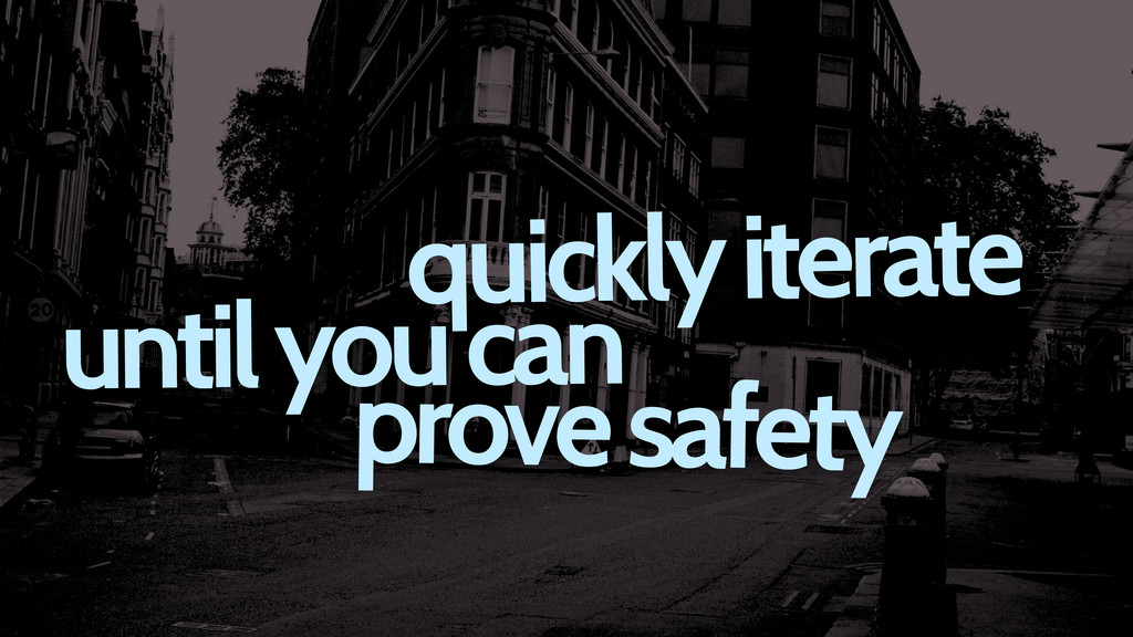 quickly iterate until you can prove safety