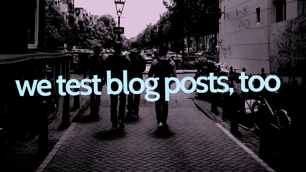 we test blog posts, too