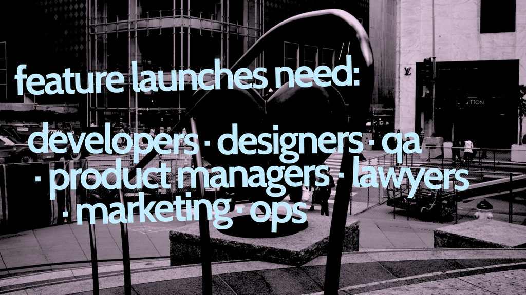 feature launches need: · designers developers ·...
