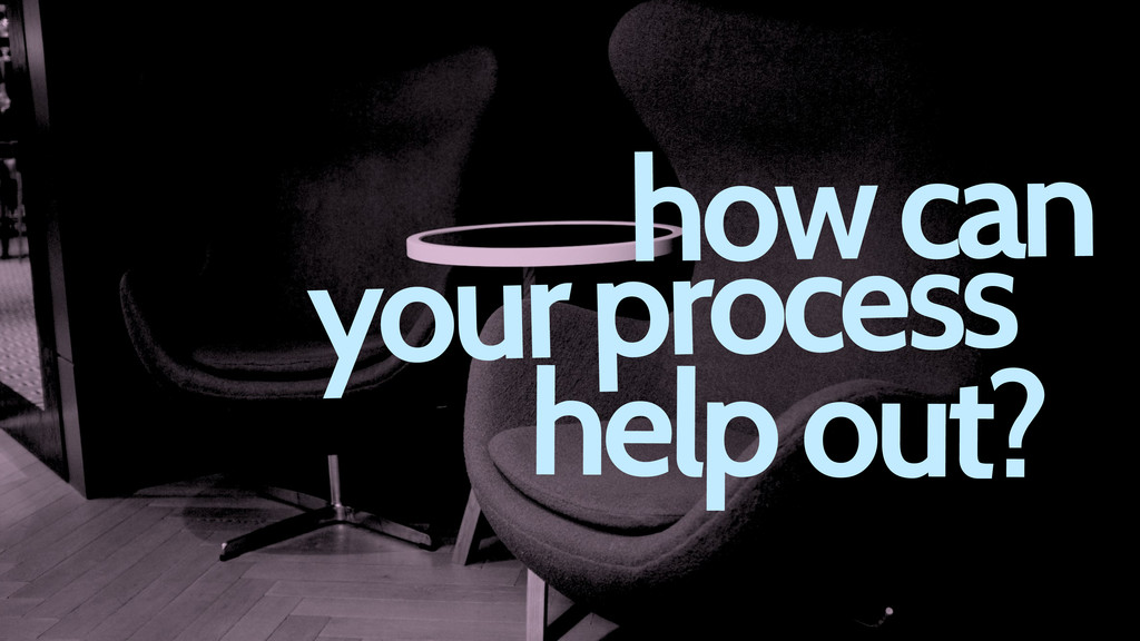 how can your process help out?