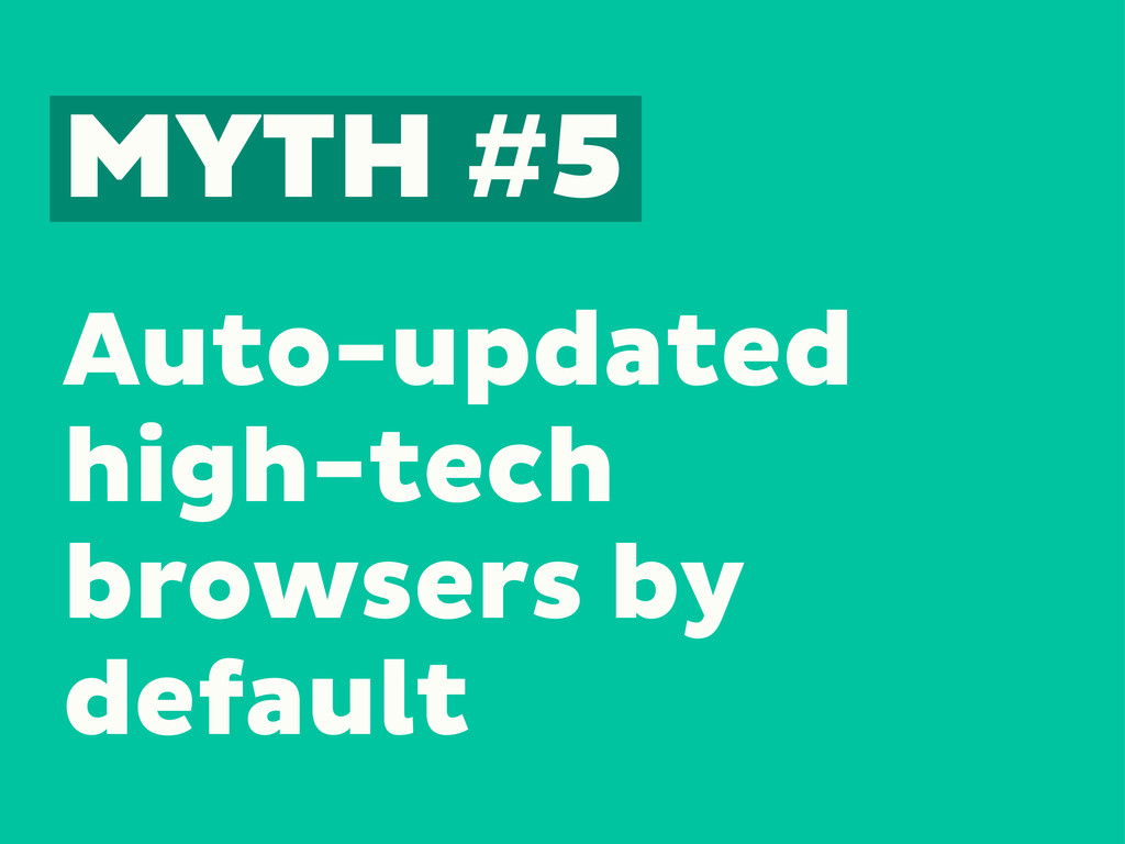 MYTH #5 Auto-updated high-tech browsers by defa...