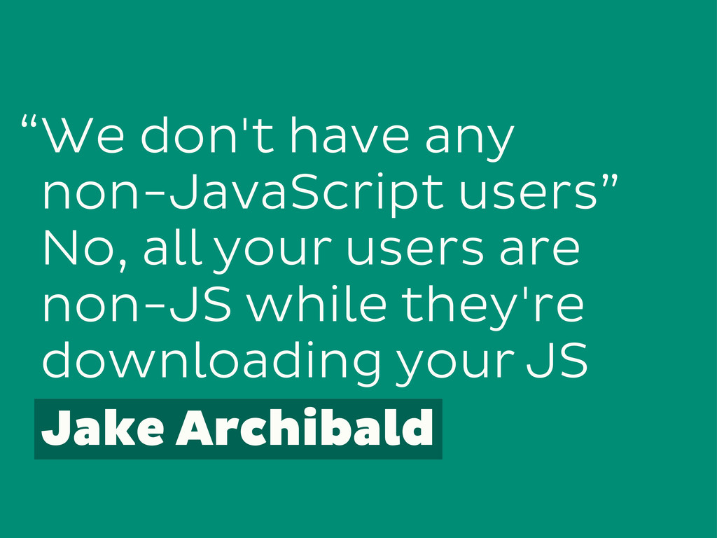 """We don't have any non-JavaScript users"""" No, all..."""
