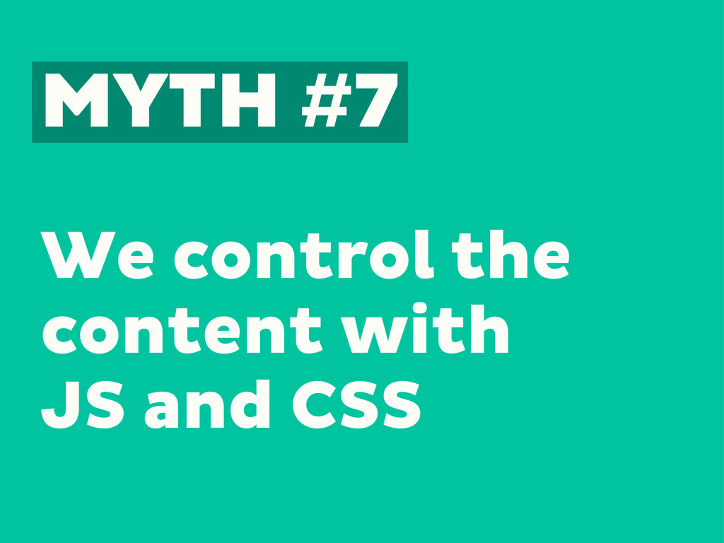 MYTH #7 We control the content with JS and CSS