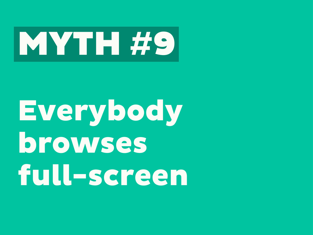 MYTH #9 Everybody browses full-screen