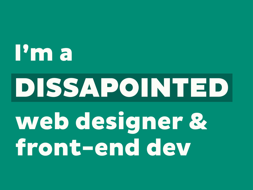 I'm a web designer & front-end dev DISSAPOINTED