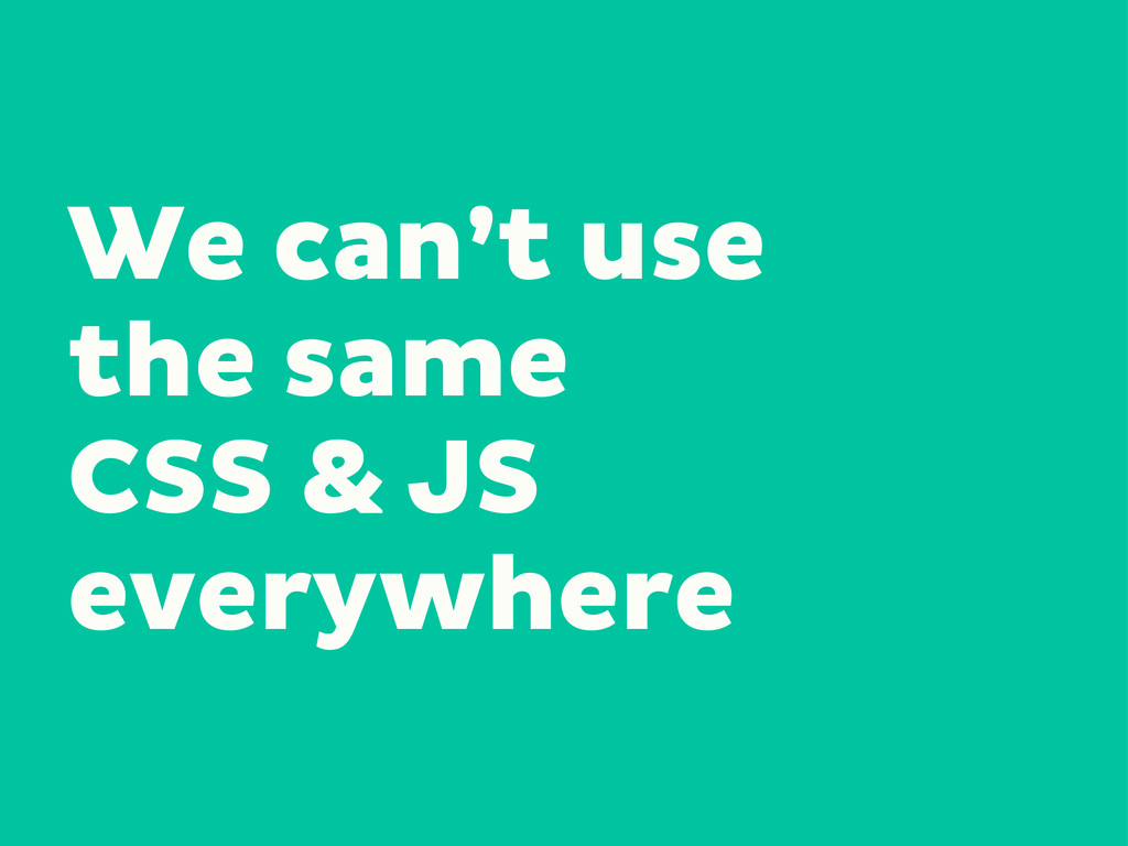 We can't use the same CSS & JS everywhere
