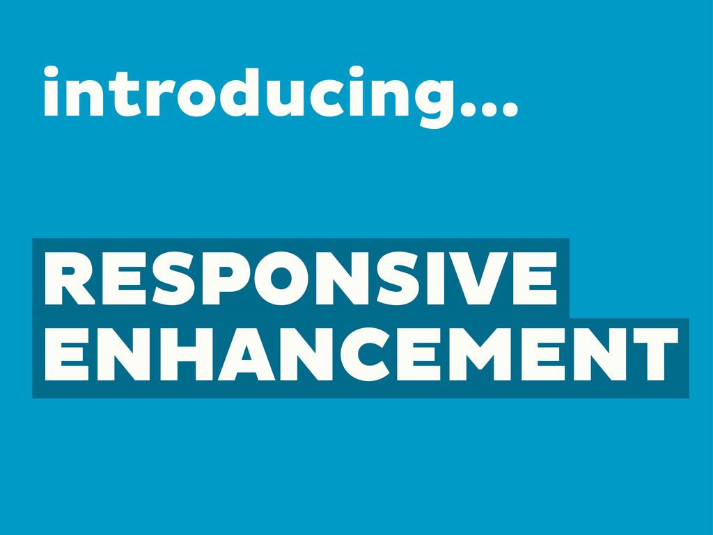 RESPONSIVE ENHANCEMENT introducing...