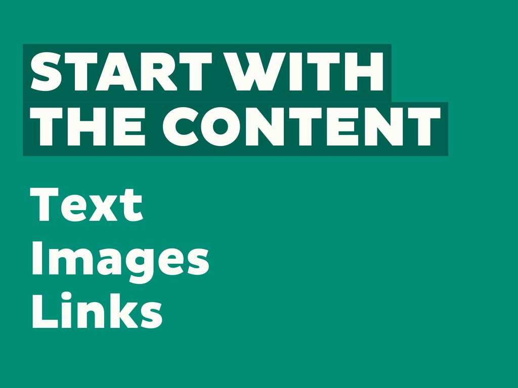 START WITH THE CONTENT Text Images Links