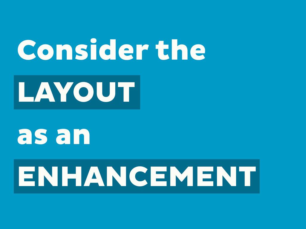 Consider the LAYOUT as an ENHANCEMENT
