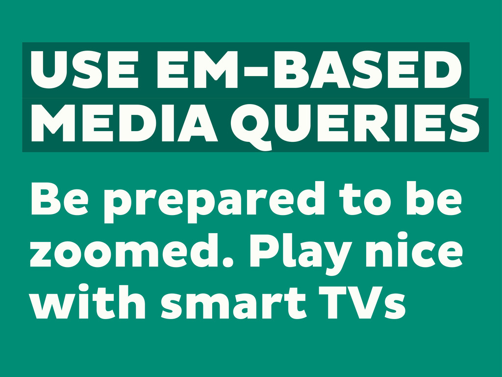 USE EM-BASED MEDIA QUERIES Be prepared to be zo...
