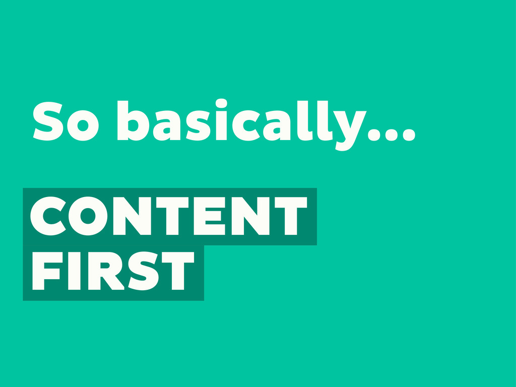 CONTENT FIRST So basically...