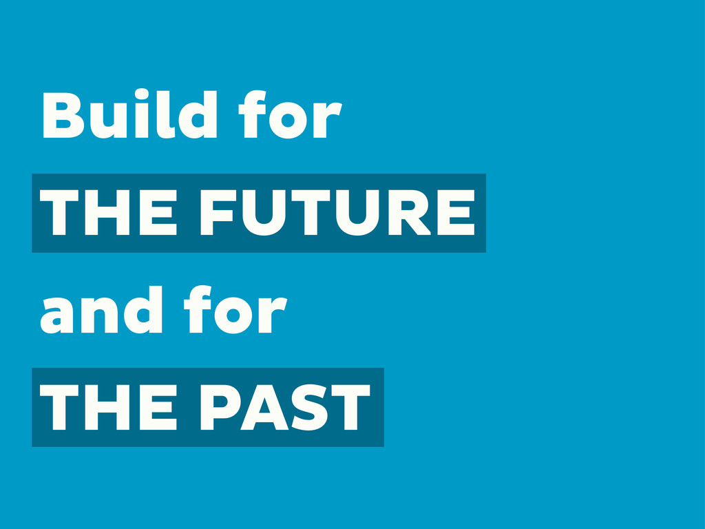 Build for THE FUTURE and for THE PAST