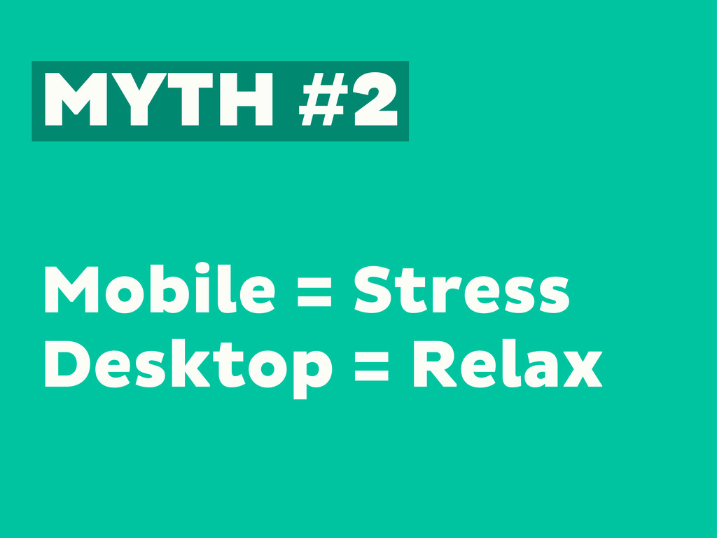 MYTH #2 Mobile = Stress Desktop = Relax