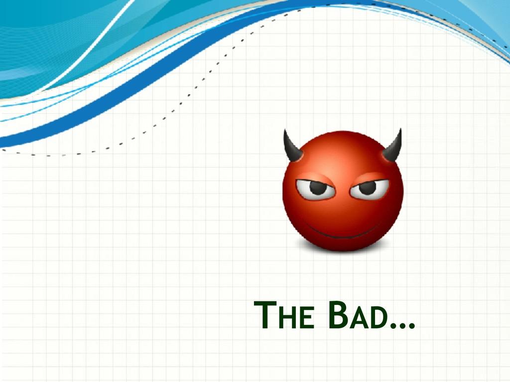 THE BAD…