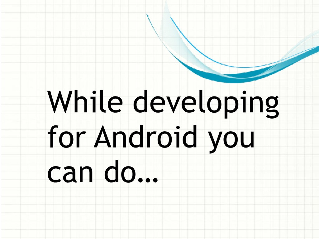 While developing for Android you can do…