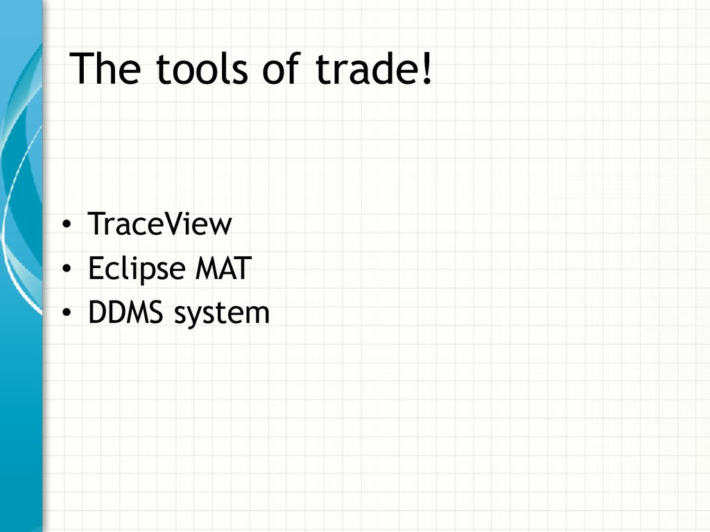 The tools of trade! • TraceView • Eclipse MAT •...