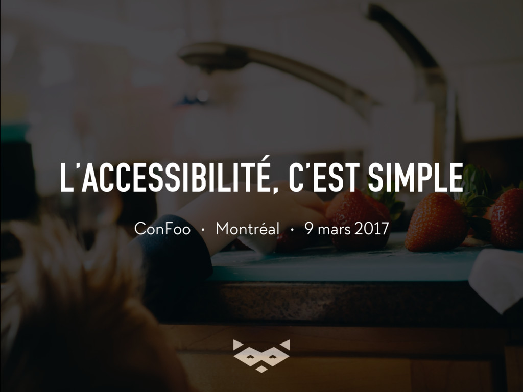 L'ACCESSIBILITÉ, C'EST SIMPLE ConFoo • Montréal...