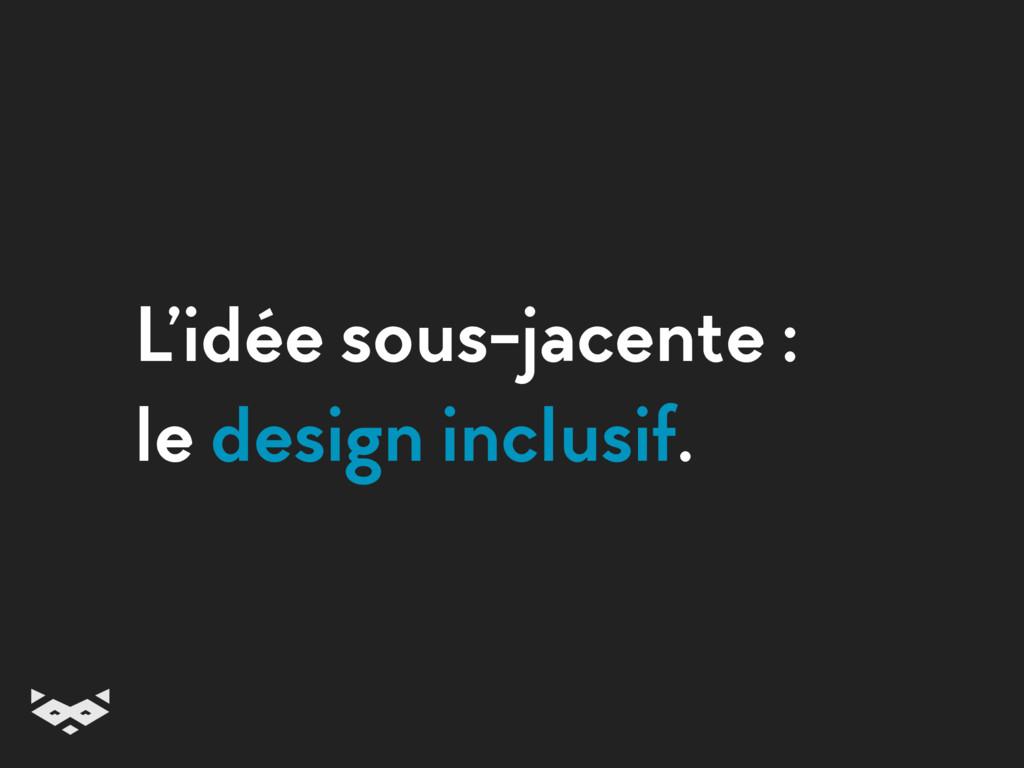 L'idée sous-jacente : le design inclusif.