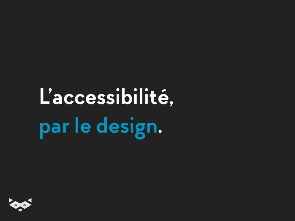 L'accessibilité, par le design.