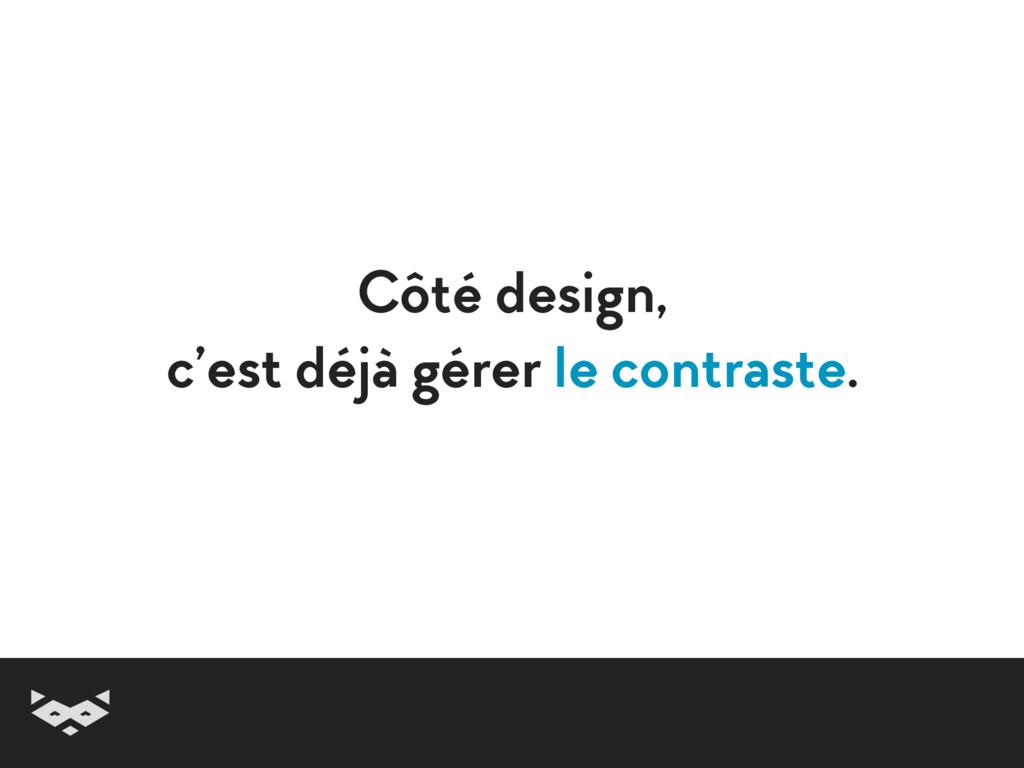 Côté design, c'est déjà gérer le contraste.
