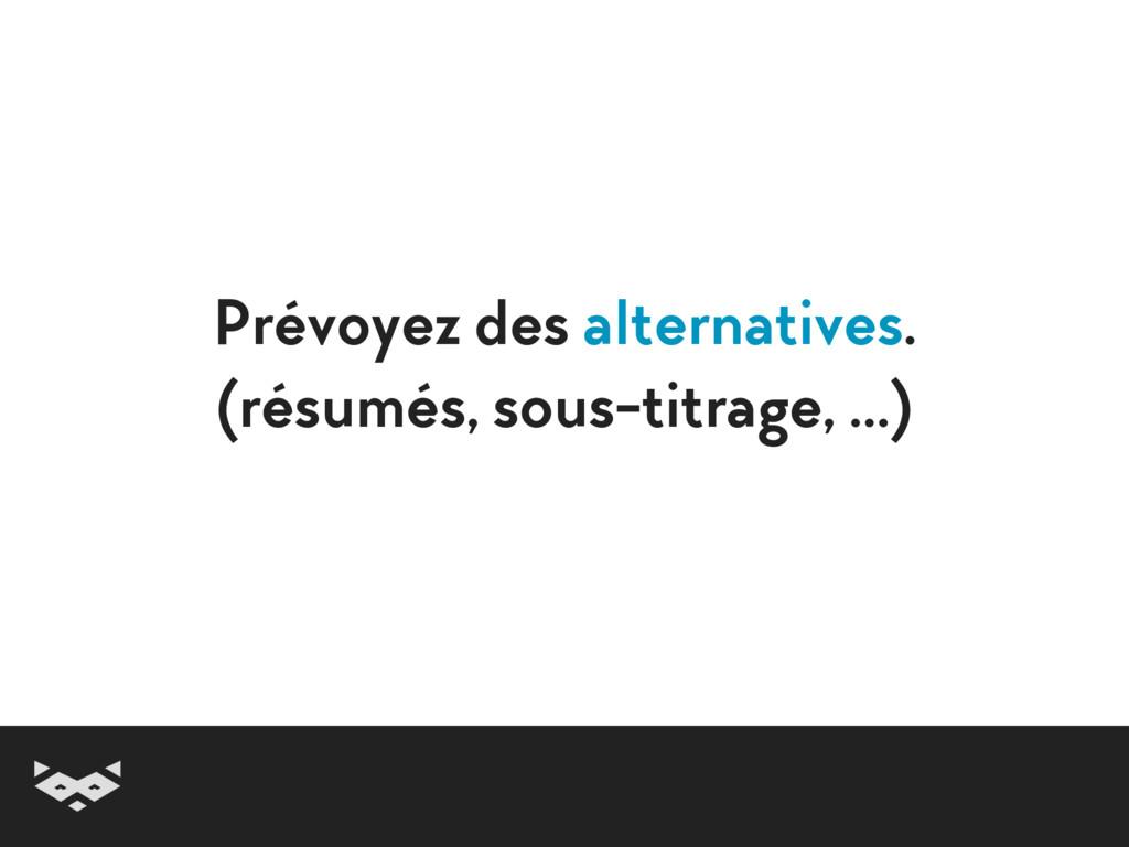 Prévoyez des alternatives. (résumés, sous-titr...