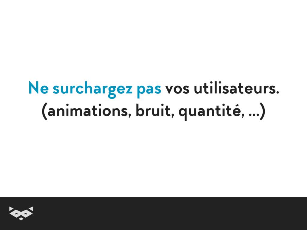 Ne surchargez pas vos utilisateurs. (animation...