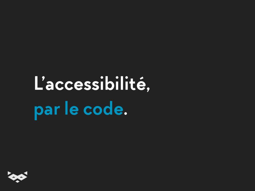 L'accessibilité, par le code.