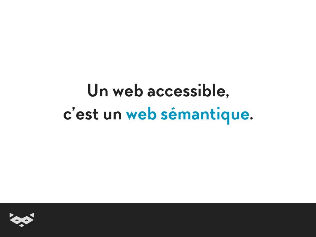 Un web accessible, c'est un web sémantique.