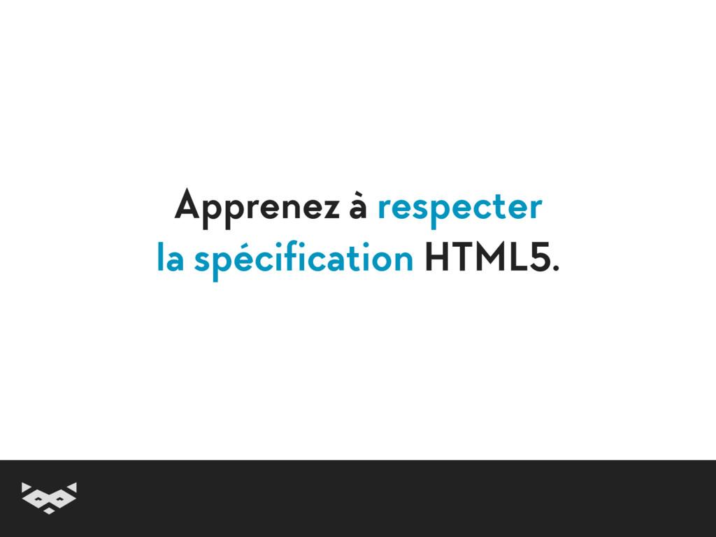 Apprenez à respecter la spécification HTML5.