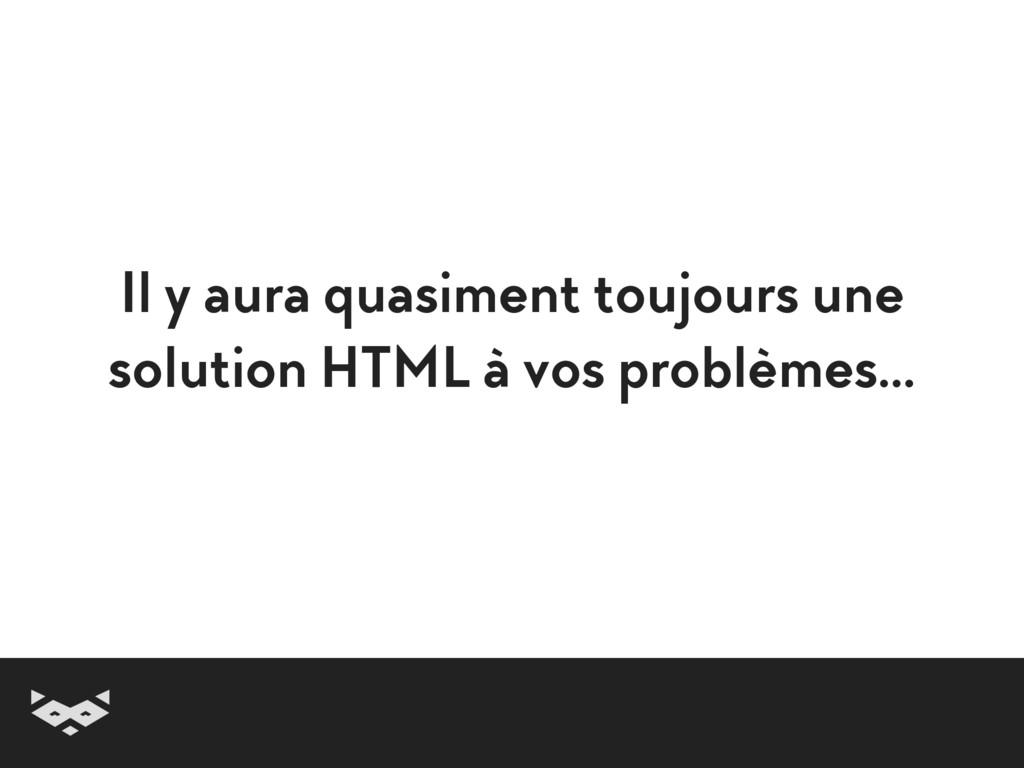 Il y aura quasiment toujours une solution HTML ...