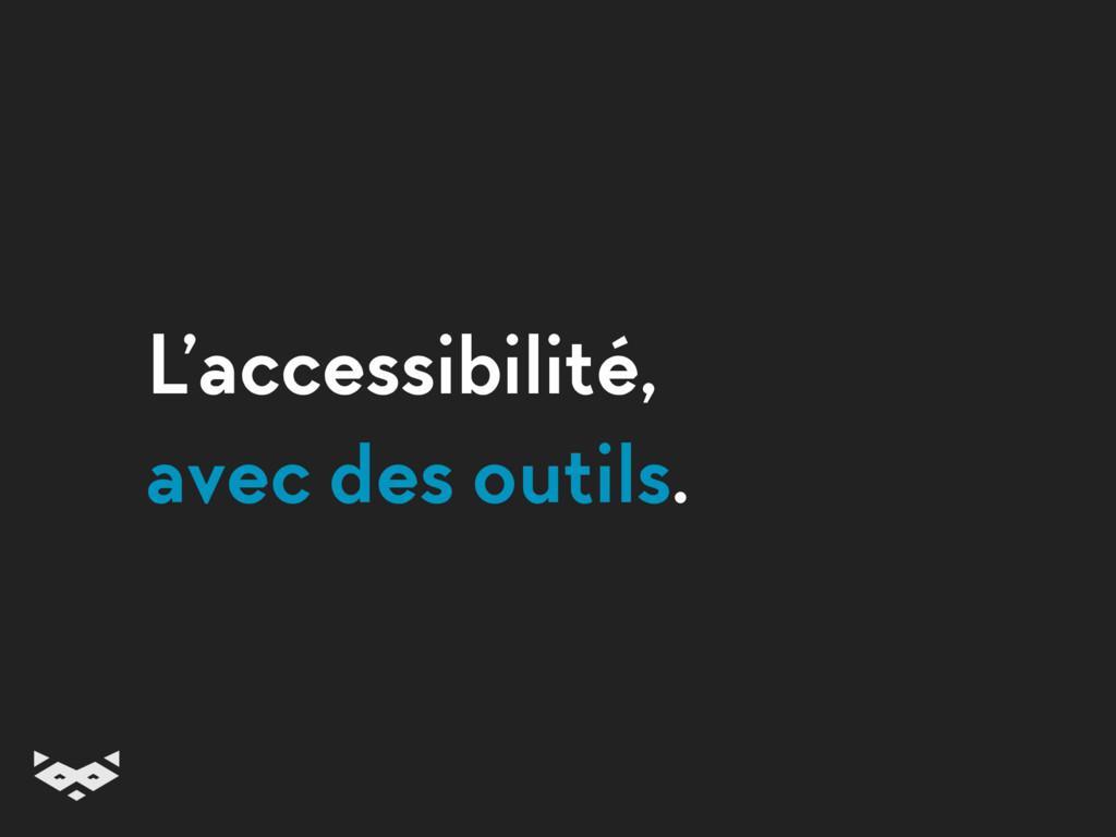 L'accessibilité, avec des outils.