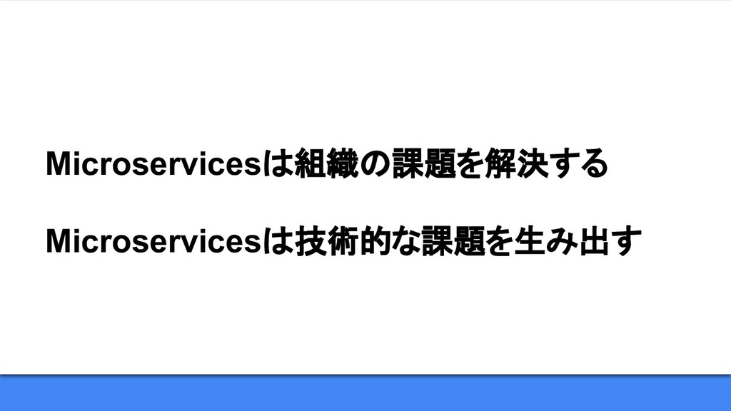 Microservicesは組織の課題を解決する Microservicesは技術的な課題を生...