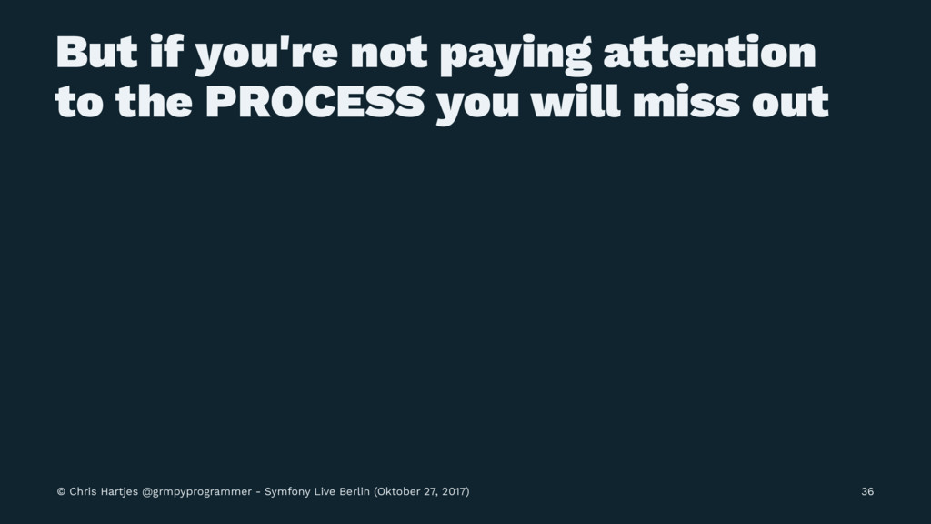 But if you're not paying a!ention to the PROCES...