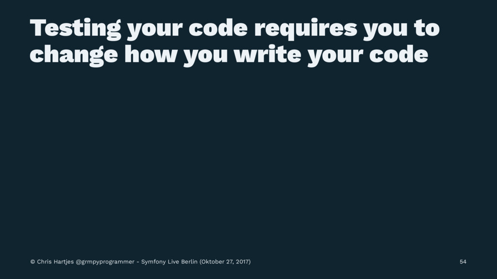 Testing your code requires you to change how yo...