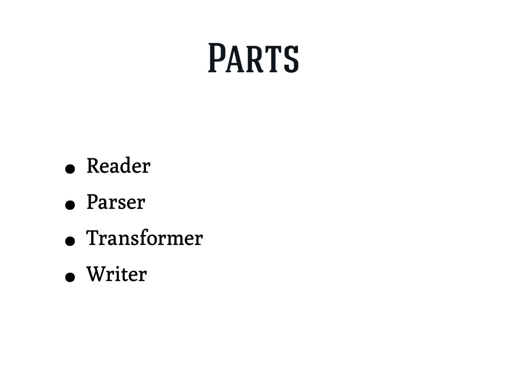 Parts • Reader • Parser • Transformer • Writer