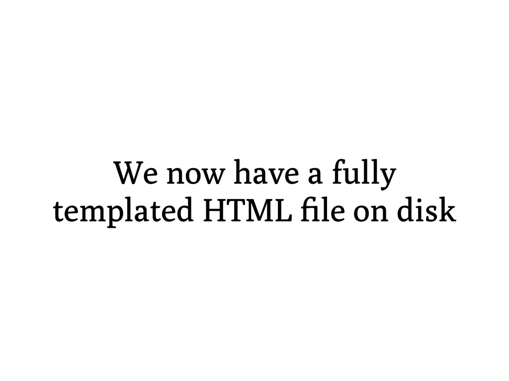 We now have a fully templated HTML file on disk