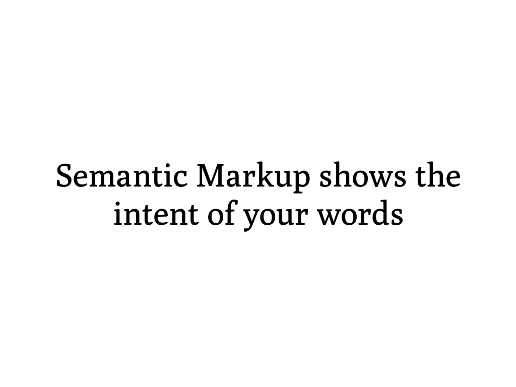 Semantic Markup shows the intent of your words