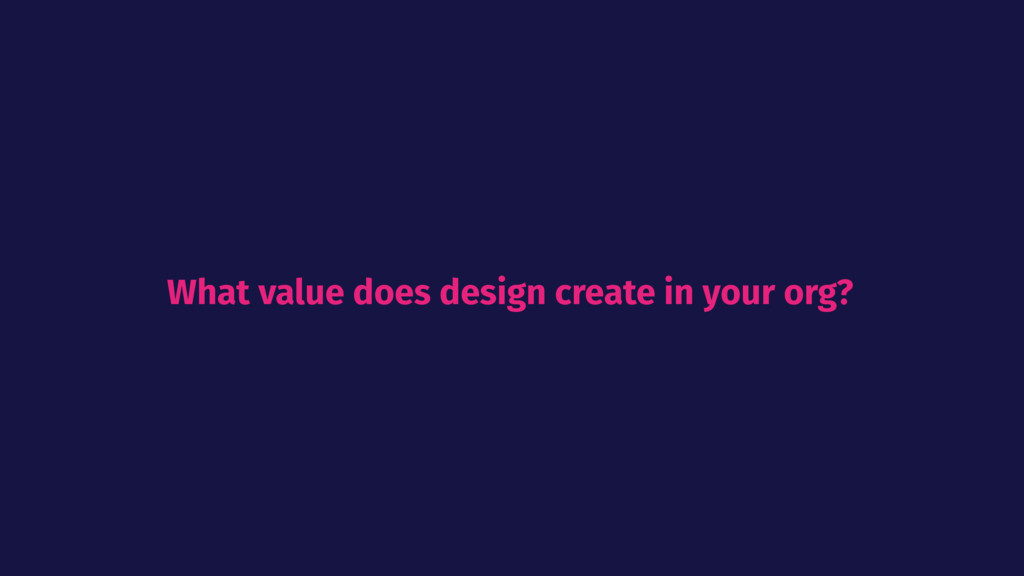 What value does design create in your org?