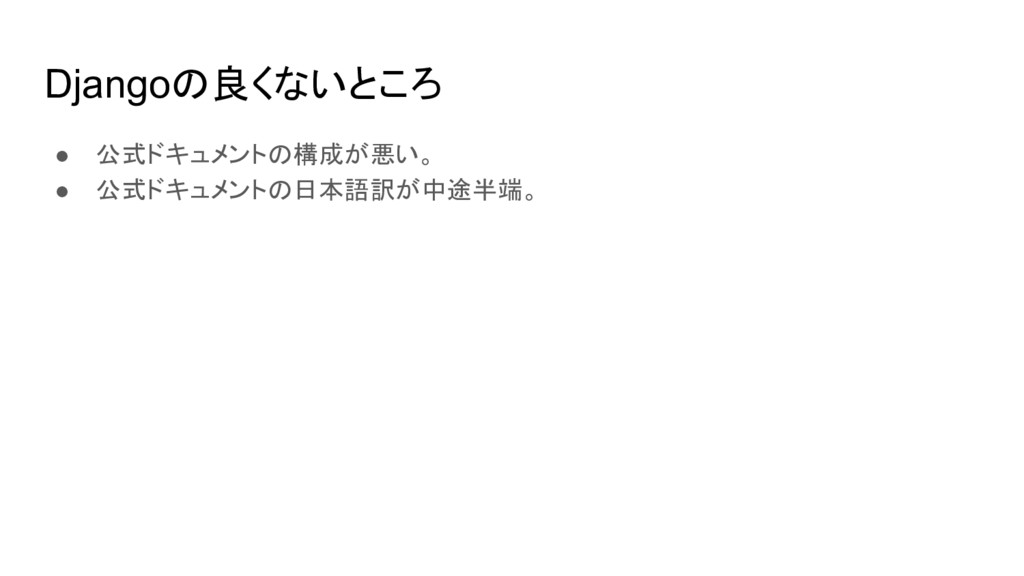 Djangoの良くないところ ● 公式ドキュメントの構成が悪い。 ● 公式ドキュメントの日本語...