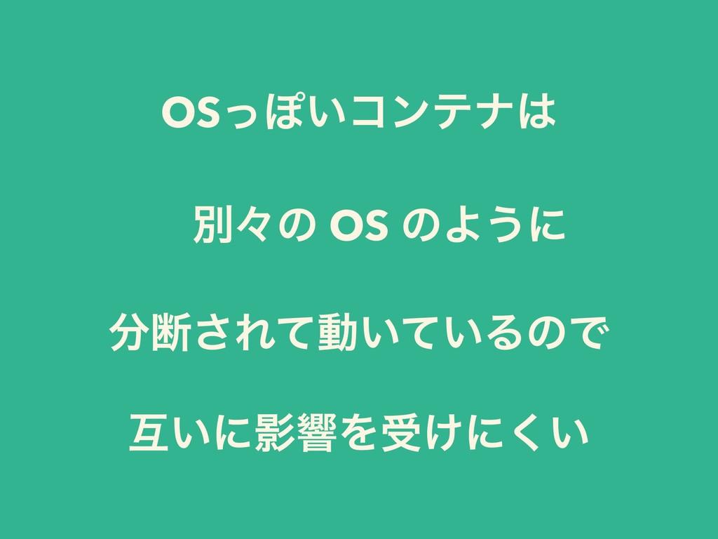 OSͬΆ͍ίϯςφ ɹผʑͷ OS ͷΑ͏ʹ அ͞Εͯಈ͍͍ͯΔͷͰ ޓ͍ʹӨڹΛड͚ʹ͍͘