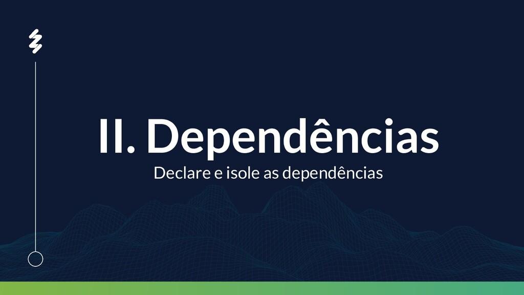 II. Dependências Declare e isole as dependências
