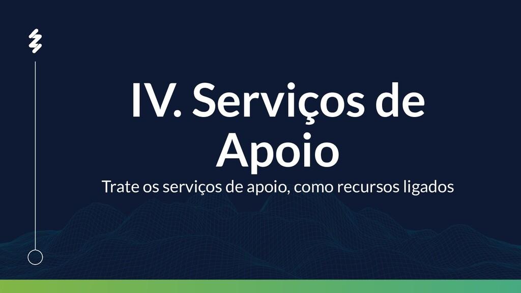 IV. Serviços de Apoio Trate os serviços de apoi...